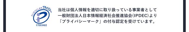 当社は個人情報を適切に取り扱っている事業者として一般財団法人日本情報経済社会推進協会(IPDEC)より「プライバシーマーク」の付与認定を受けています。
